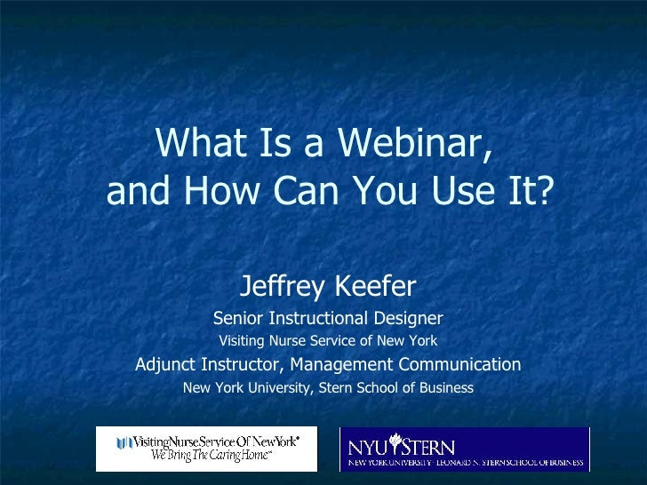 What Is a Webinar,  and How Can You Use It? Jeffrey Keefer Senior Instructional Designer Visiting Nurse Service of New Yor...