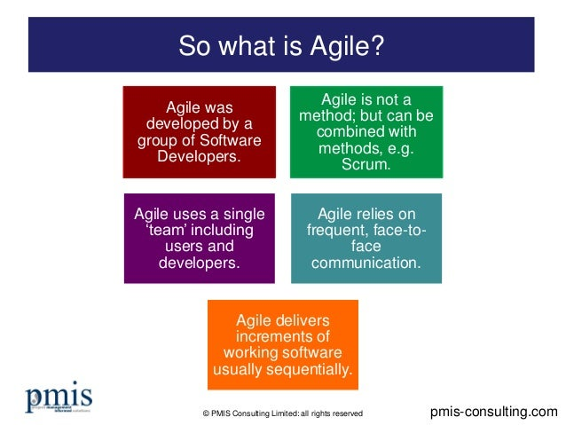 © PMIS Consulting Limited: all rights reserved So what is Agile? pmis-consulting.com Agile was developed by a group of Sof...