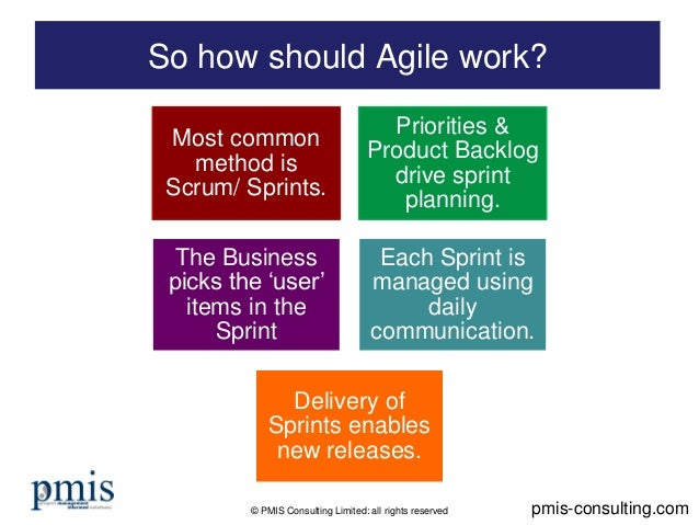 © PMIS Consulting Limited: all rights reserved So how should Agile work? pmis-consulting.com Most common method is Scrum/ ...
