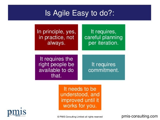 © PMIS Consulting Limited: all rights reserved Is Agile Easy to do?: pmis-consulting.com In principle, yes, in practice, n...