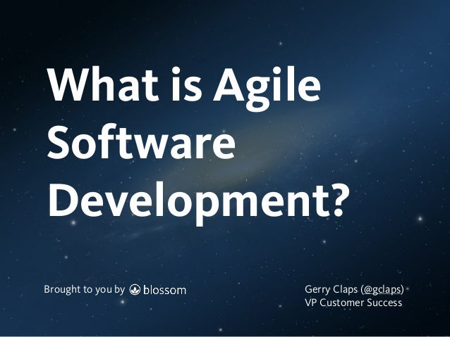 Brought to you by What is Agile Software Development? Brought to you by Gerry Claps (@gclaps) VP Customer Success