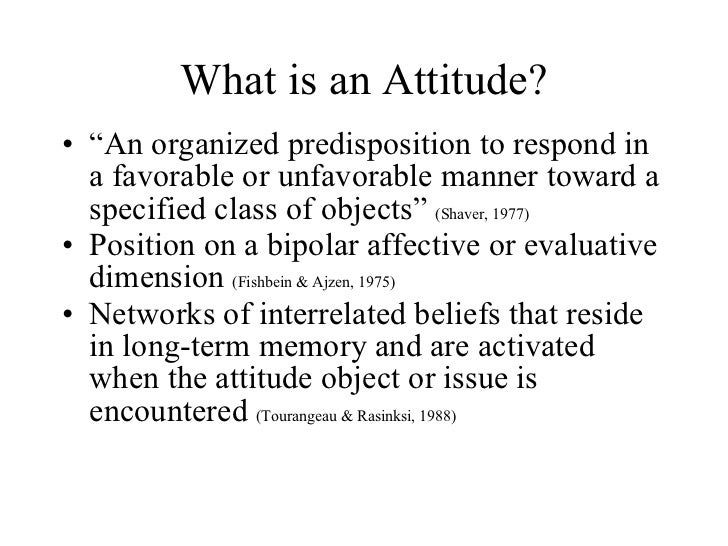 """What is an Attitude? <ul><li>"""" An organized predisposition to respond in a favorable or unfavorable manner toward a specif..."""