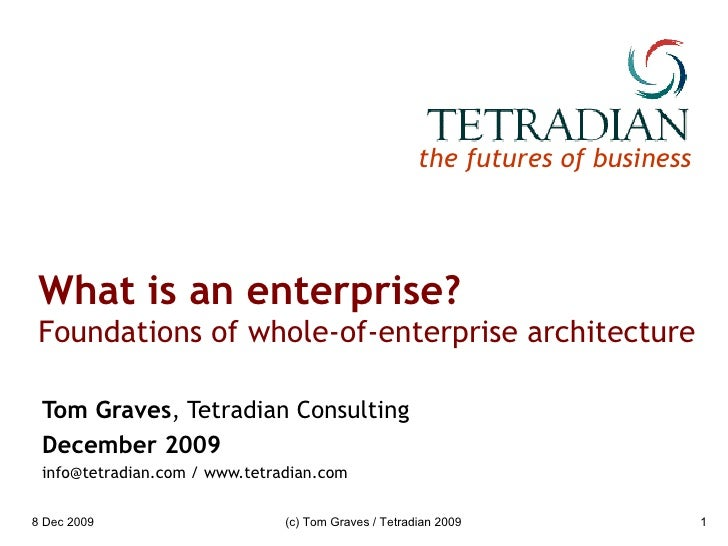 What is an enterprise? Foundations of whole-of-enterprise architecture Tom Graves , Tetradian Consulting December 2009 inf...