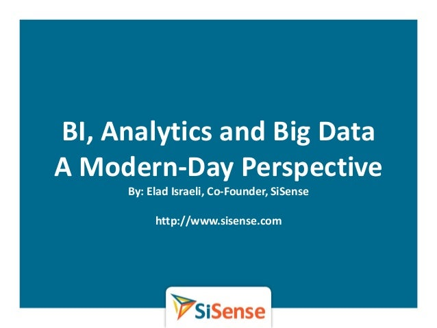BI, Analytics and Big DataA Modern-Day PerspectiveBy: Elad Israeli, Co-Founder, SiSensehttp://www.sisense.com