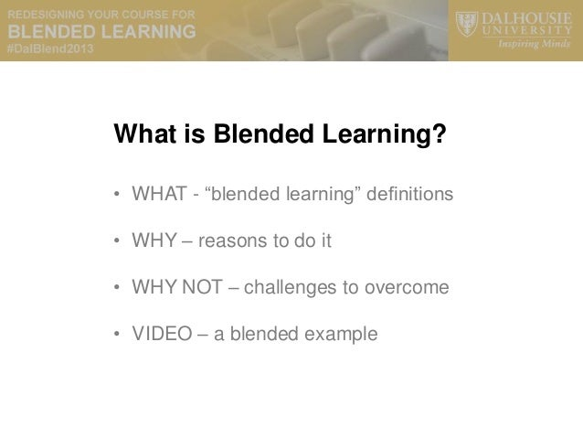 """What is Blended Learning?• WHAT - """"blended learning"""" definitions• WHY – reasons to do it• WHY NOT – challenges to overcome..."""
