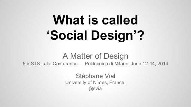 What is called 'Social Design'? A Matter of Design 5th STS Italia Conference — Politecnico di Milano, June 12-14, 2014 Sté...