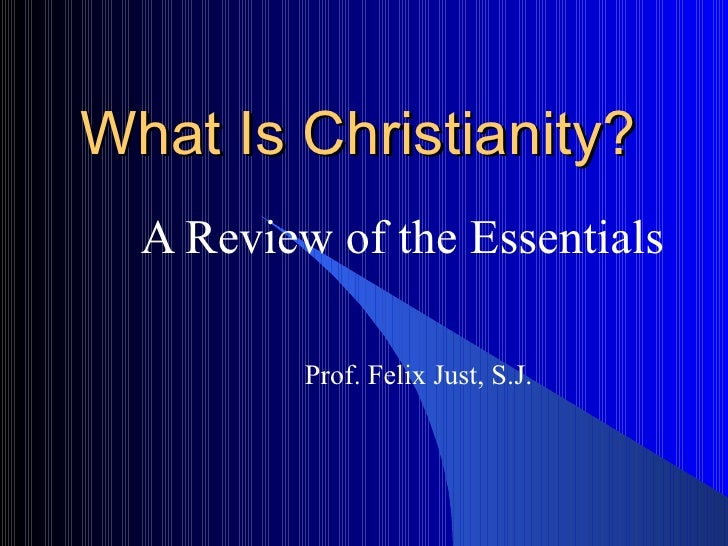What Is Christianity? A Review of the Essentials Prof. Felix Just, S.J.