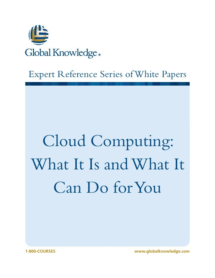 Expert Reference Series of White Papers   Cloud Computing:  What It Is and What It    Can Do for You1-800-COURSES         ...