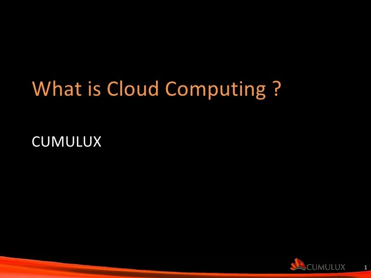What is Cloud Computing ?  CUMULUX