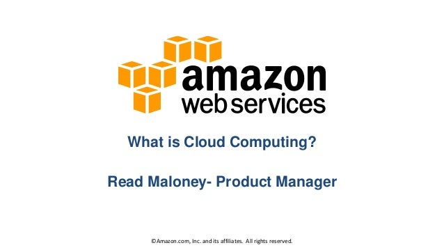What is Cloud Computing? Read Maloney- Product Manager  ©Amazon.com, Inc. and its affiliates. All rights reserved.