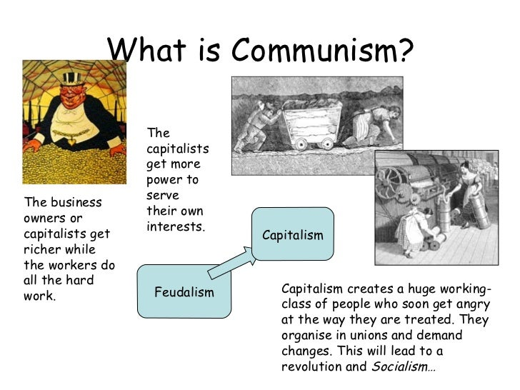 What is Communism? Feudalism Capitalism The business owners or capitalists get richer while the workers do all the hard wo...
