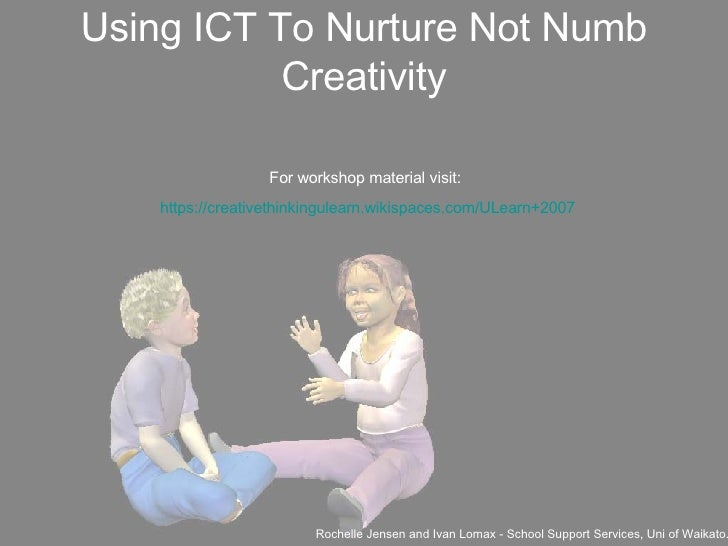 Using ICT To Nurture Not Numb Creativity <ul><li>Rochelle Jensen and Ivan Lomax - School Support Services, Uni of Waikato....