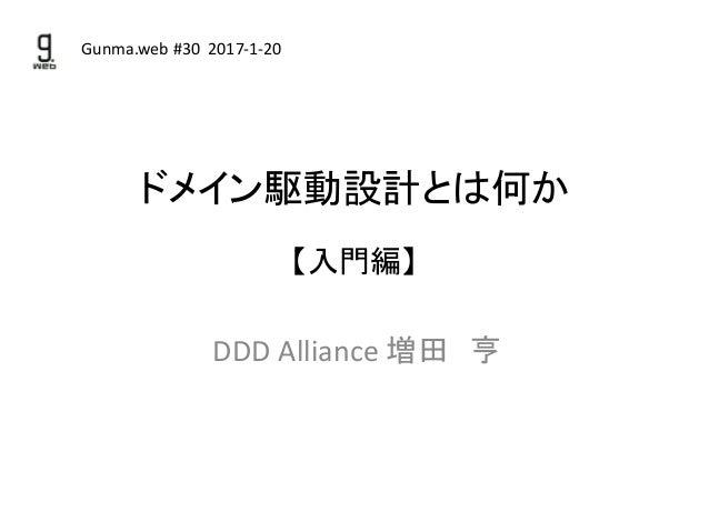 ドメイン駆動設計とは何か 【入門編】 DDD Alliance 増田 亨 Gunma.web #30 2017-1-20