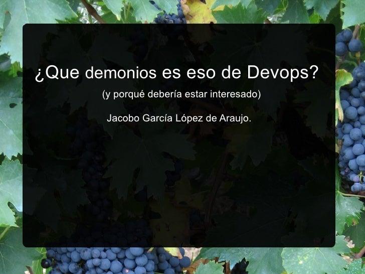 ¿Que  demonios  es eso de Devops?    (y porqué debería estar interesado) Jacobo García López de Araujo.