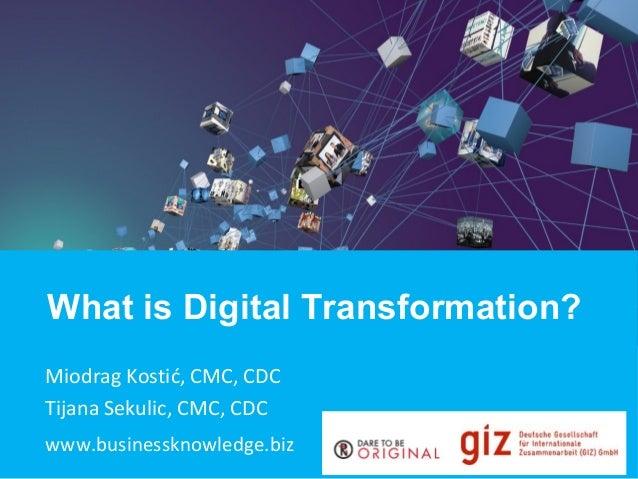 What is Digital Transformation? Miodrag Kostić, CMC, CDC Tijana Sekulic, CMC, CDC www.businessknowledge.biz