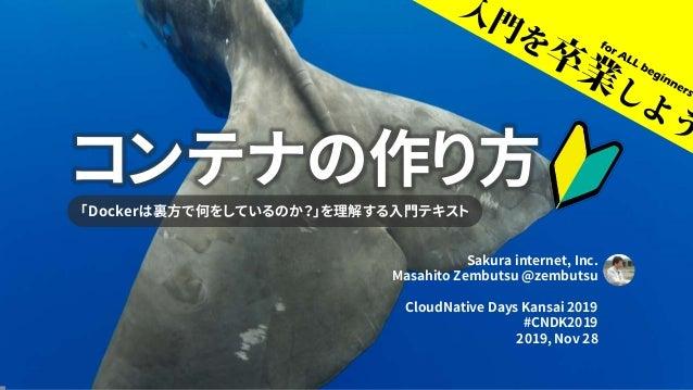 コンテナの作り方 「Dockerは裏方で何をしているのか?」を理解する入門テキスト Sakura internet, Inc. Masahito Zembutsu @zembutsu CloudNative Days Kansai 2019 #...