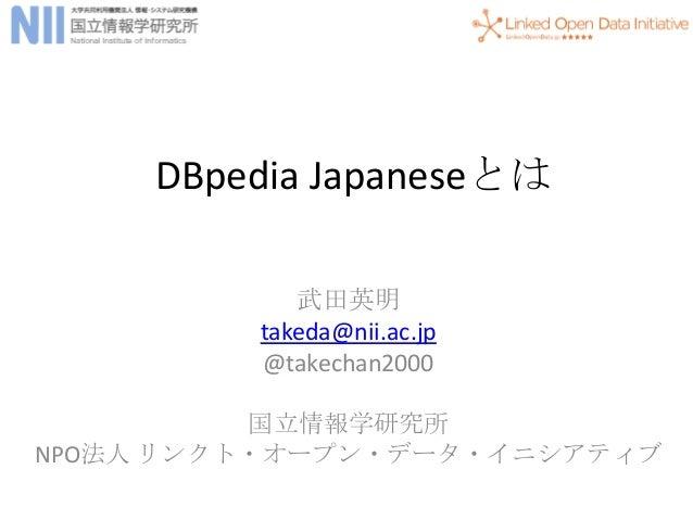 DBpedia Japaneseとは            武田英明         takeda@nii.ac.jp         @takechan2000          国立情報学研究所NPO法人 リンクト・オープン・データ・イニシ...