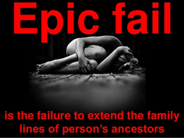 is the failure to extend the family lines of person's ancestors Epic fail