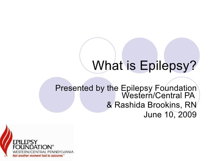 What is Epilepsy? Presented by the Epilepsy Foundation Western/Central PA  & Rashida Brookins, RN June 10, 2009