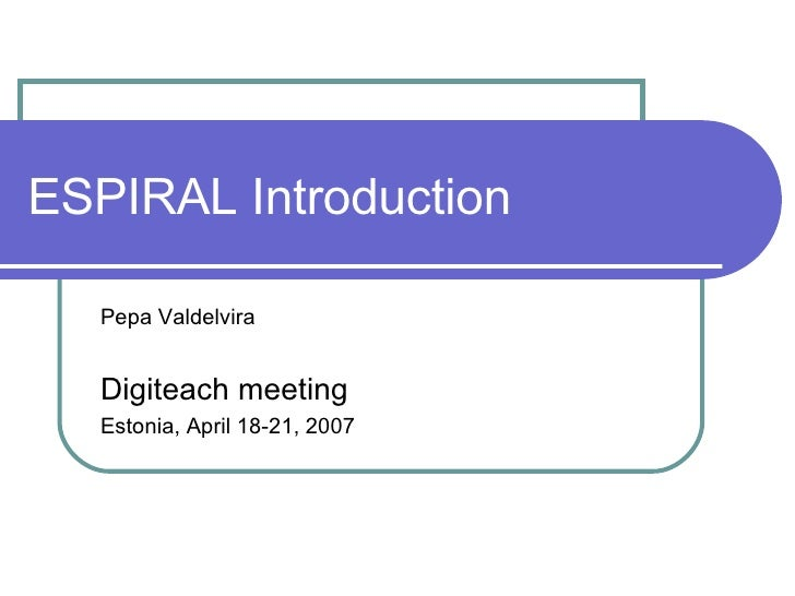 ESPIRAL Introduction Pepa Valdelvira Digiteach meeting  Estonia, April 18-21, 2007