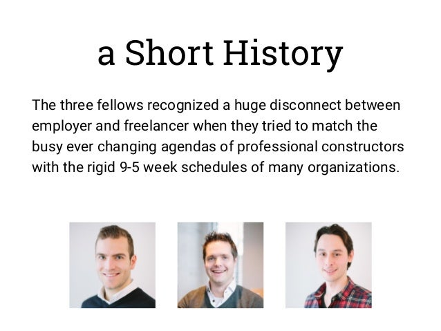 a Short History The three fellows recognized a huge disconnect between employer and freelancer when they tried to match th...