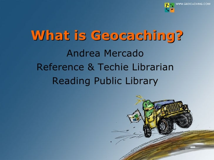 What is Geocaching? Andrea Mercado Reference & Techie Librarian Reading Public Library