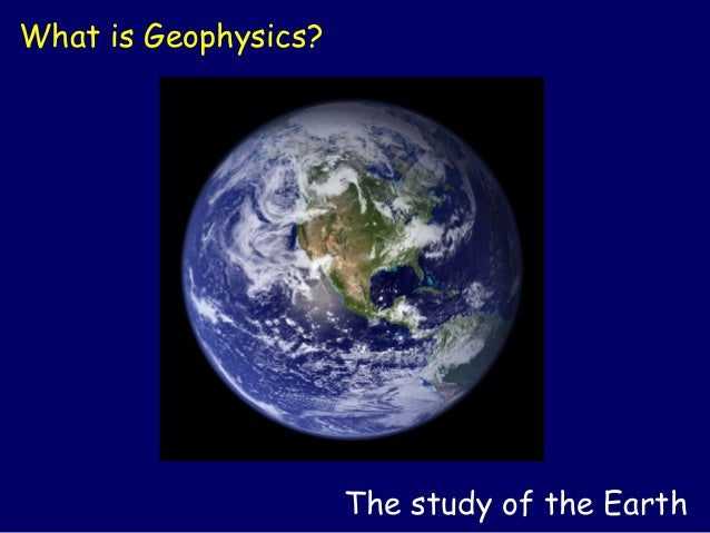 What is Geophysics?                      The study of the Earth