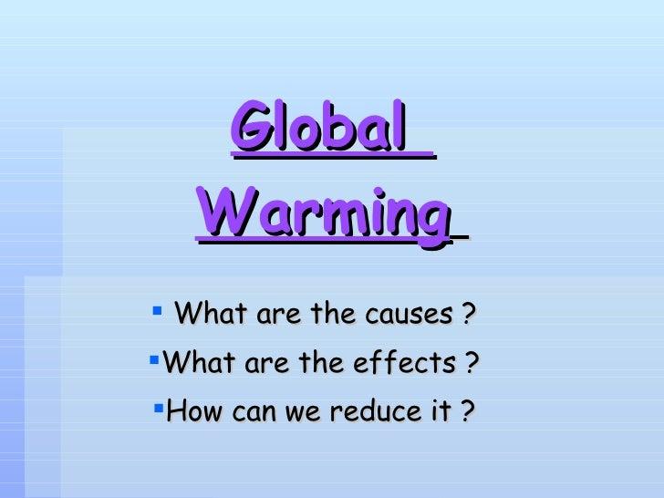 Global  Warming   <ul><li>What are the causes ?  </li></ul><ul><li>What are the effects ?  </li></ul><ul><li>How can we re...