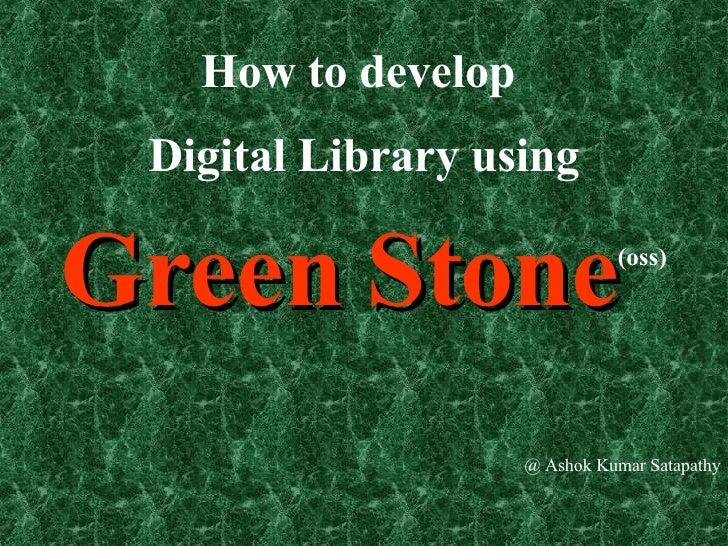 How to develop  Digital Library using  Green Stone (oss) @ Ashok Kumar Satapathy