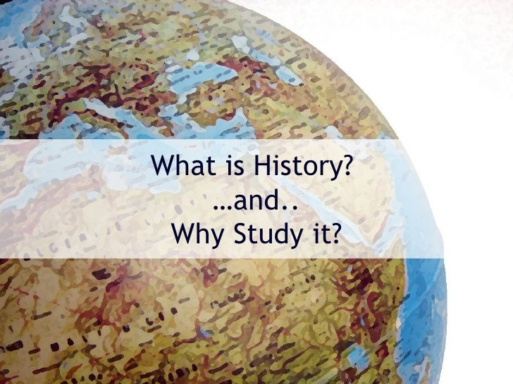 What is History?    …and.. Why Study it?