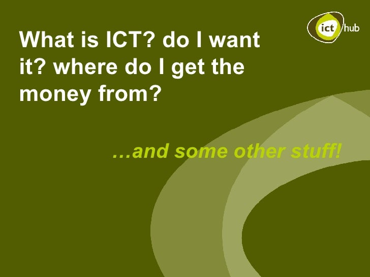 What is ICT? do I want it? where do I get the money from?  … and some other stuff!