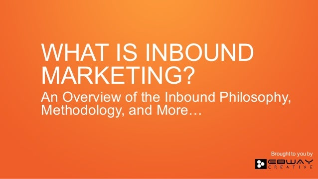 WHAT IS INBOUND MARKETING? An Overview of the Inbound Philosophy, Methodology, and More… Brought to you by