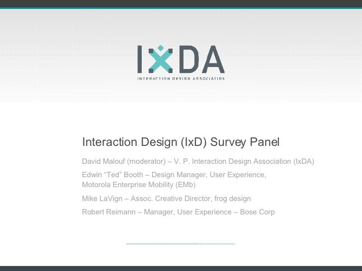 "Interaction Design (IxD) Survey Panel David Malouf (moderator) – V. P. Interaction Design Association (IxDA) Edwin ""Ted"" B..."