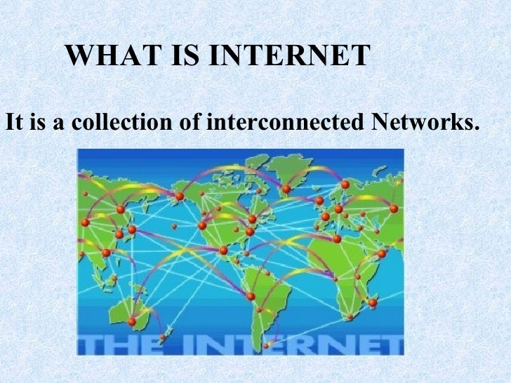 WHAT IS INTERNET It is a collection of interconnected Networks.