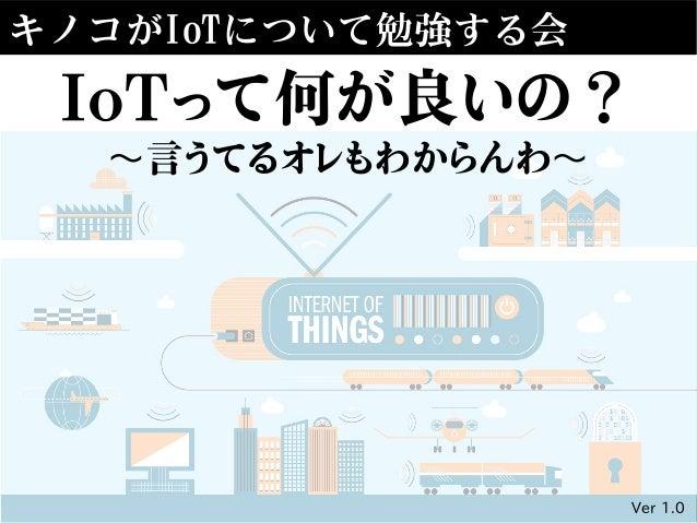 キノコがIoTについて勉強する会 IoTって何が良いの? 言うてるオレもわからんわ〜 〜 Ver 1.0