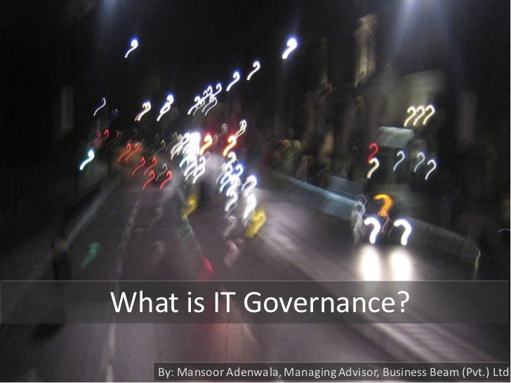 What is IT Governance?     By: Mansoor Adenwala, Managing Advisor, Business Beam (Pvt.) Ltd