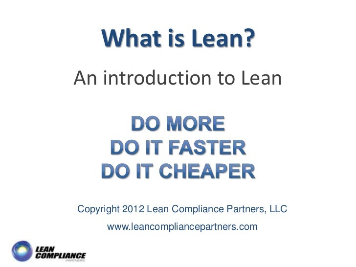 What is Lean? An introduction to Lean Copyright 2012 Lean Compliance Partners, LLC www.leancompliancepartners.com