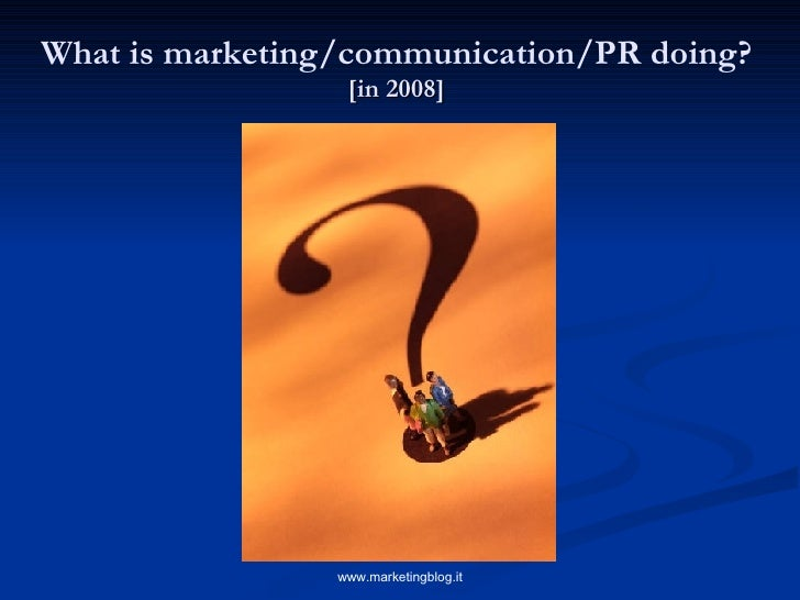 What is marketing/communication/PR doing?   [in 2008]