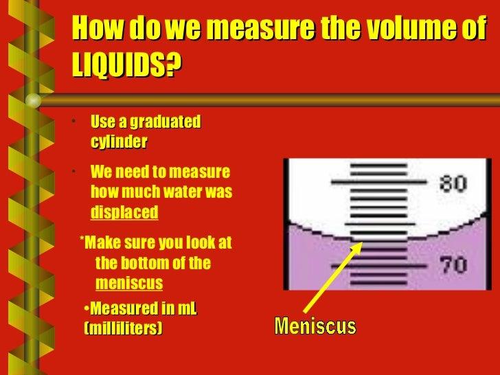 How do we measure the volume of LIQUIDS? <ul><li>Use a graduated cylinder </li></ul><ul><ul><li>*Make sure you look at the...