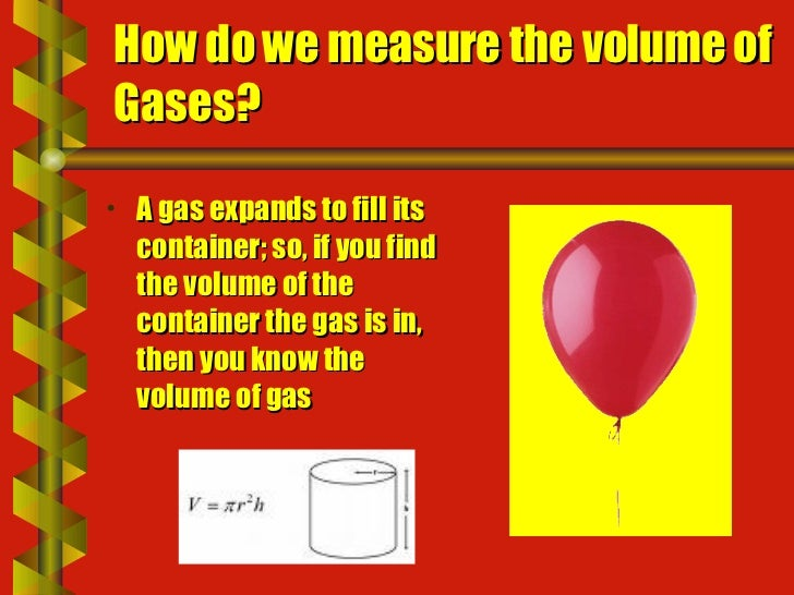How do we measure the volume of Gases? <ul><li>A gas expands to fill its container; so, if you find the volume of the cont...