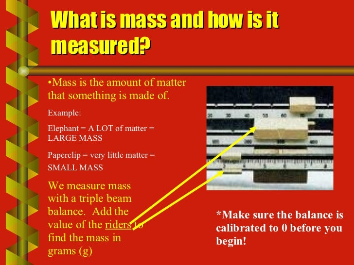 What is mass and how is it measured? <ul><li>Mass is the amount of matter that something is made of.  </li></ul>Example:  ...