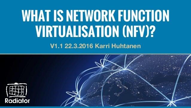 WHAT IS NETWORK FUNCTION VIRTUALISATION (NFV)? V1.1 22.3.2016 Karri Huhtanen