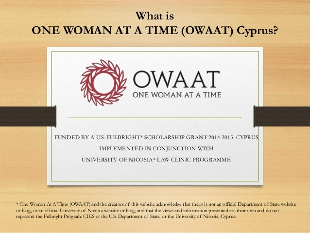 What is ONE WOMAN AT A TIME (OWAAT) Cyprus? FUNDED BY A U.S. FULBRIGHT* SCHOLARSHIP GRANT 2014-2015 CYPRUS IMPLEMENTED IN ...
