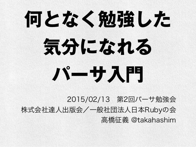 何となく勉強した 気分になれる パーサ入門 2015/02/13第2回パーサ勉強会 株式会社達人出版会/一般社団法人日本Rubyの会 高橋征義 @takahashim