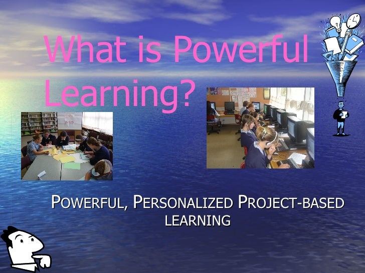 P OWERFUL,  P ERSONALIZED  P ROJECT-BASED LEARNING What is Powerful Learning?