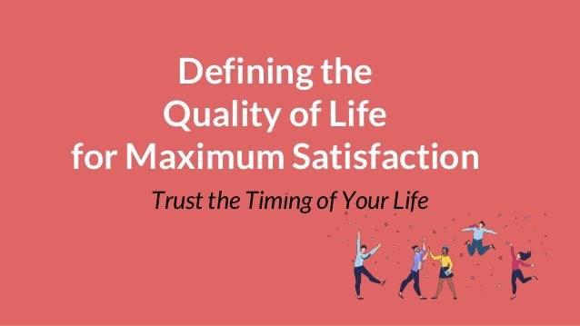 Defining the Quality of Life for Maximum Satisfaction Trust the Timing of Your Life