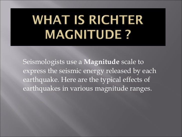 Seismologists use a  Magnitude  scale to express the seismic energy released by each earthquake. Here are the typical effe...