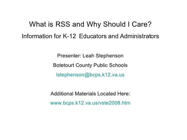 What is RSS and Why Should I Care? Information for K-12  Educators and Administrators Presenter: Leah Stephenson Botetourt...
