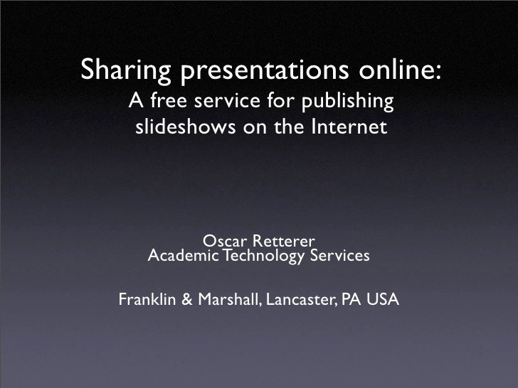 Sharing presentations online:     A free service for publishing     slideshows on the Internet                Oscar Retter...