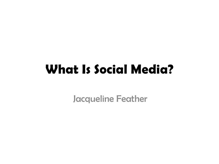 What Is Social Media? Jacqueline Feather